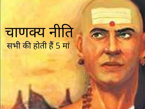 chanakya neeti Chanakya's niti prescribes five mothers of every human being